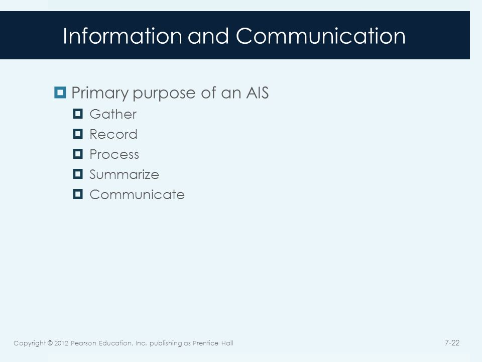 Information and Communication  Primary purpose of an AIS  Gather  Record  Process  Summarize  Communicate Copyright © 2012 Pearson Education, Inc.