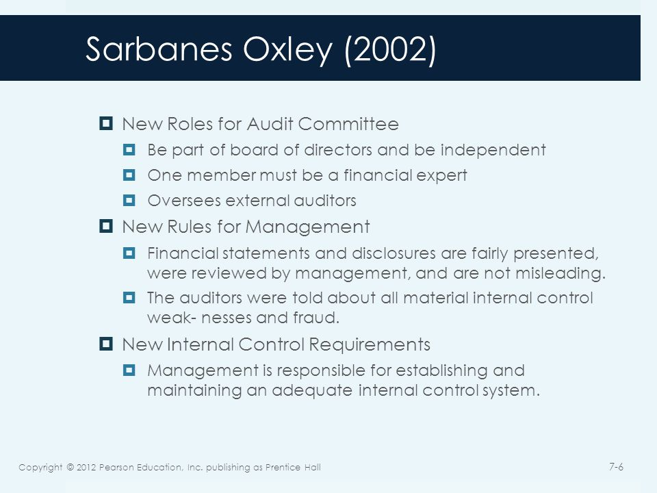 Sarbanes Oxley (2002)  New Roles for Audit Committee  Be part of board of directors and be independent  One member must be a financial expert  Oversees external auditors  New Rules for Management  Financial statements and disclosures are fairly presented, were reviewed by management, and are not misleading.