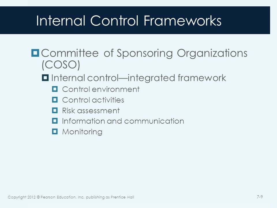 Internal Control Frameworks  Committee of Sponsoring Organizations (COSO)  Internal control—integrated framework  Control environment  Control activities  Risk assessment  Information and communication  Monitoring Copyright 2012 © Pearson Education, Inc.