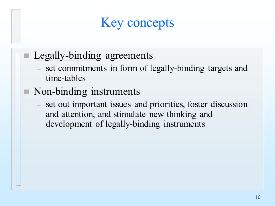 10 Key concepts n Legally-binding agreements – set commitments in form of legally-binding targets and time-tables n Non-binding instruments – set out important issues and priorities, foster discussion and attention, and stimulate new thinking and development of legally-binding instruments