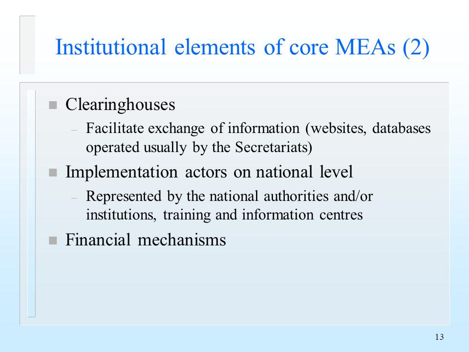 13 Institutional elements of core MEAs (2) n Clearinghouses – Facilitate exchange of information (websites, databases operated usually by the Secretariats) n Implementation actors on national level – Represented by the national authorities and/or institutions, training and information centres n Financial mechanisms