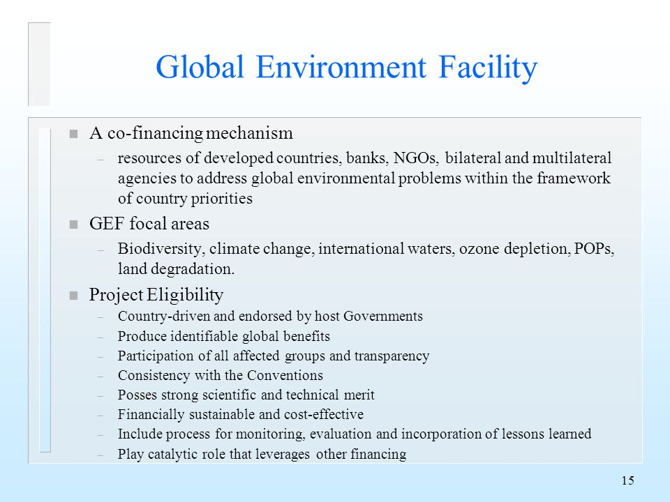 15 Global Environment Facility n A co-financing mechanism – resources of developed countries, banks, NGOs, bilateral and multilateral agencies to address global environmental problems within the framework of country priorities n GEF focal areas – Biodiversity, climate change, international waters, ozone depletion, POPs, land degradation.