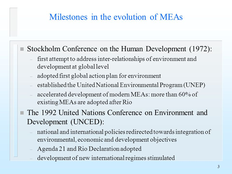 3 Milestones in the evolution of MEAs n Stockholm Conference on the Human Development (1972): – first attempt to address inter-relationships of environment and development at global level – adopted first global action plan for environment – established the United National Environmental Program (UNEP) – accelerated development of modern MEAs: more than 60% of existing MEAs are adopted after Rio n The 1992 United Nations Conference on Environment and Development (UNCED): – national and international policies redirected towards integration of environmental, economic and development objectives – Agenda 21 and Rio Declaration adopted – development of new international regimes stimulated
