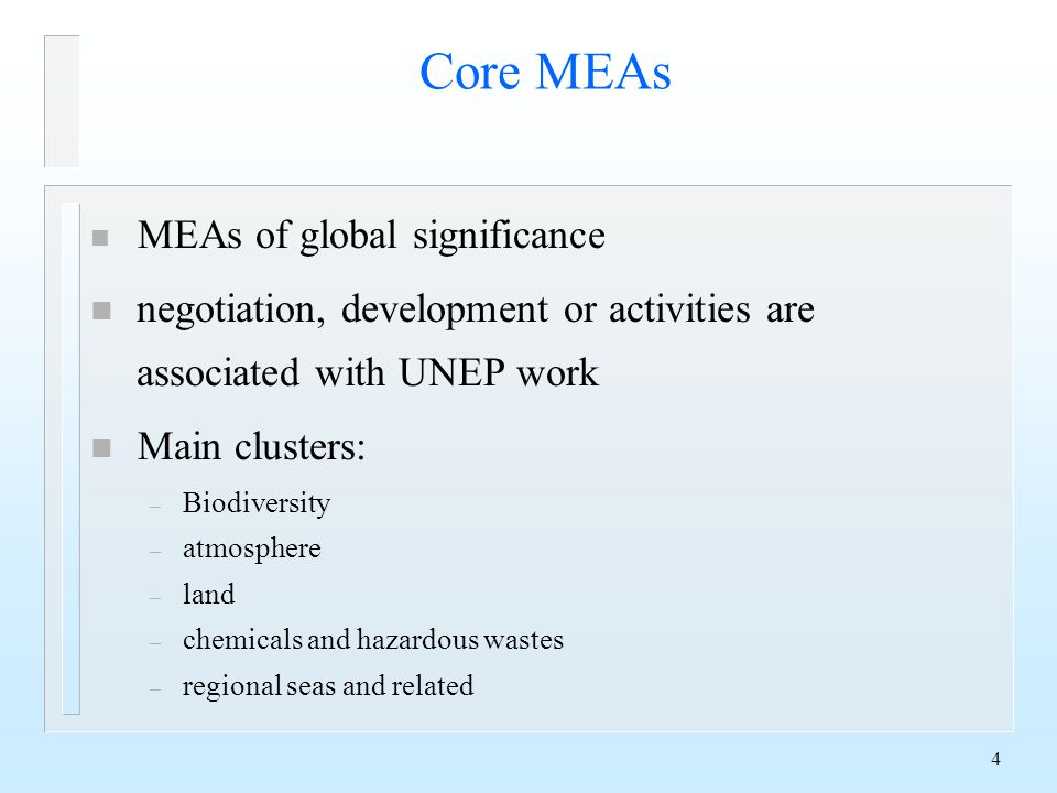 4 Core MEAs n MEAs of global significance n negotiation, development or activities are associated with UNEP work n Main clusters: – Biodiversity – atmosphere – land – chemicals and hazardous wastes – regional seas and related