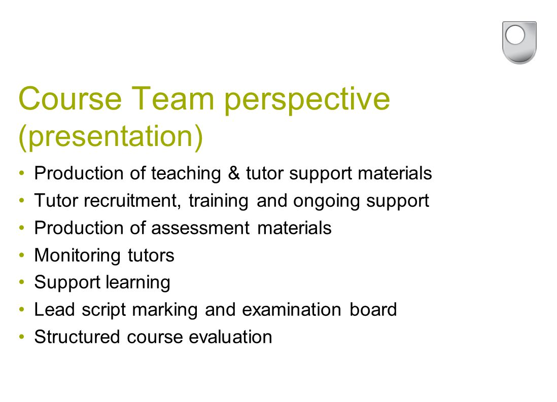 Course Team perspective (presentation) Production of teaching & tutor support materials Tutor recruitment, training and ongoing support Production of assessment materials Monitoring tutors Support learning Lead script marking and examination board Structured course evaluation