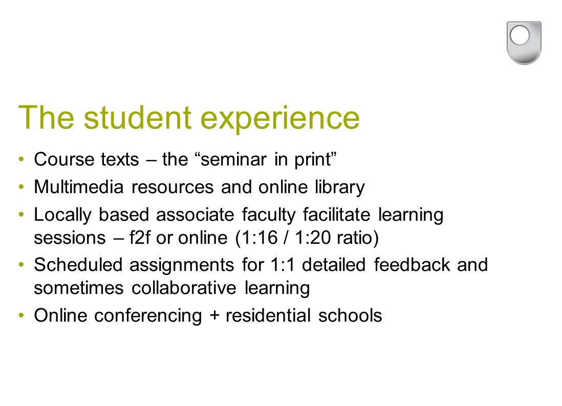 The student experience Course texts – the seminar in print Multimedia resources and online library Locally based associate faculty facilitate learning sessions – f2f or online (1:16 / 1:20 ratio) Scheduled assignments for 1:1 detailed feedback and sometimes collaborative learning Online conferencing + residential schools