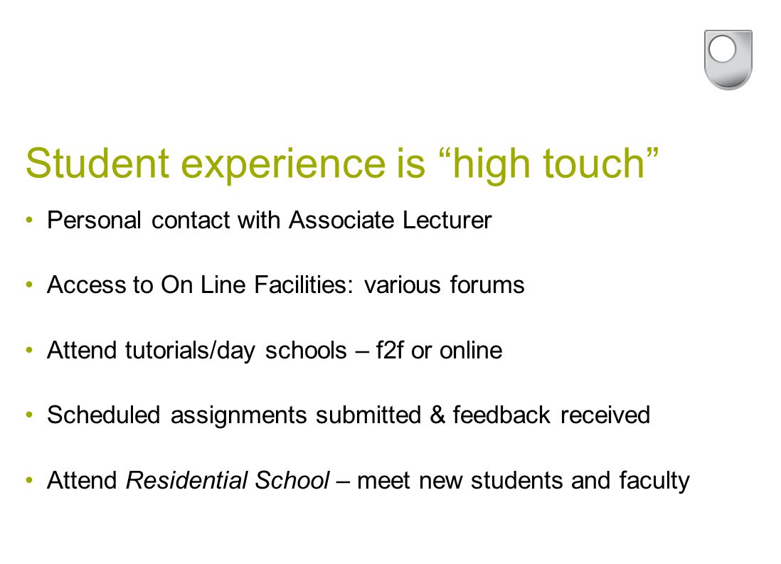 Student experience is high touch Personal contact with Associate Lecturer Access to On Line Facilities: various forums Attend tutorials/day schools – f2f or online Scheduled assignments submitted & feedback received Attend Residential School – meet new students and faculty