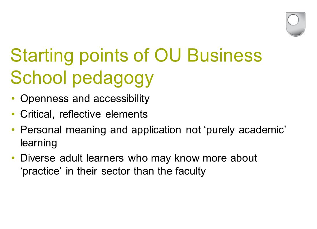 Starting points of OU Business School pedagogy Openness and accessibility Critical, reflective elements Personal meaning and application not 'purely academic' learning Diverse adult learners who may know more about 'practice' in their sector than the faculty