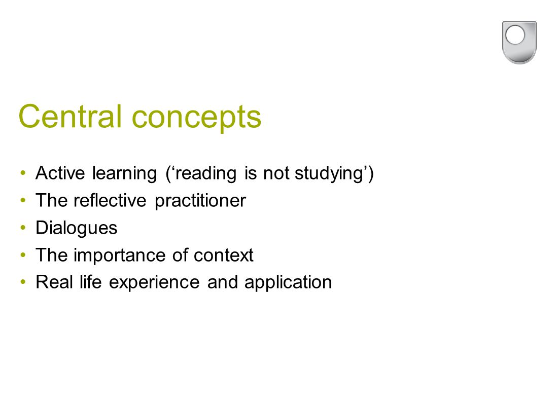 Central concepts Active learning ('reading is not studying') The reflective practitioner Dialogues The importance of context Real life experience and application