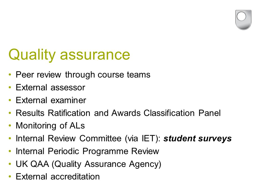 Quality assurance Peer review through course teams External assessor External examiner Results Ratification and Awards Classification Panel Monitoring of ALs Internal Review Committee (via IET): student surveys Internal Periodic Programme Review UK QAA (Quality Assurance Agency) External accreditation