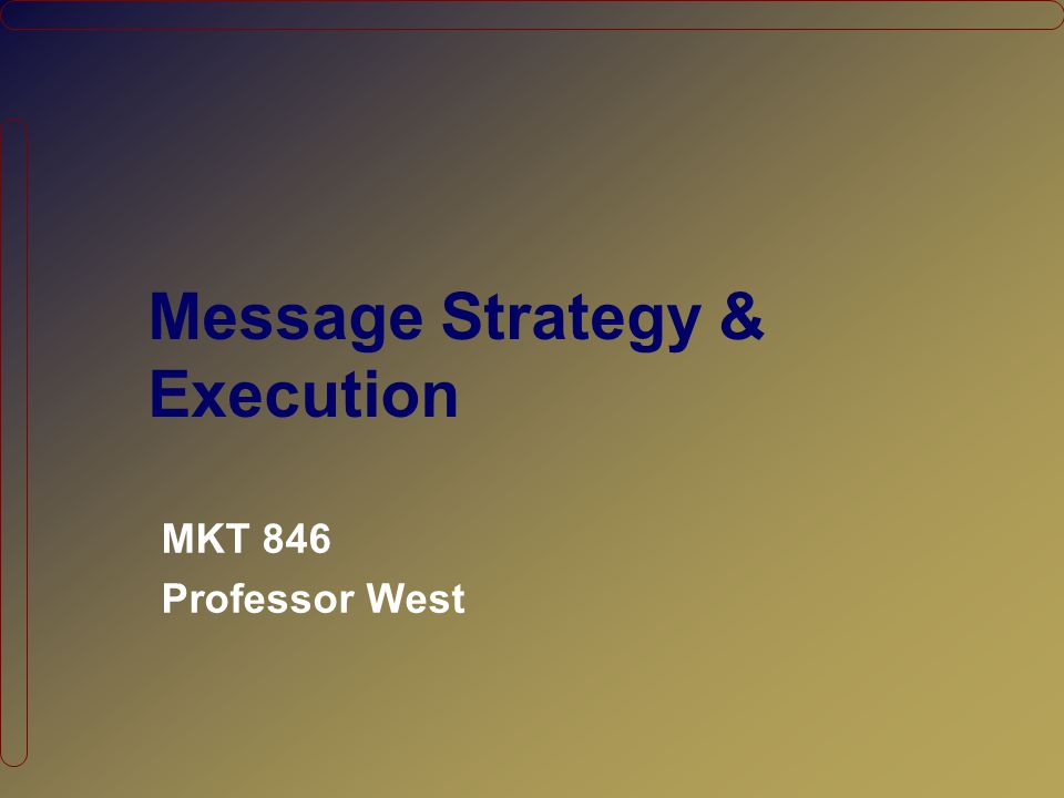 Message Strategy & Execution MKT 846 Professor West