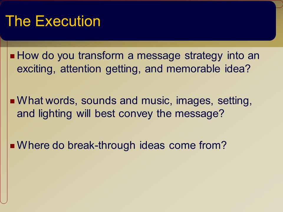 The Execution How do you transform a message strategy into an exciting, attention getting, and memorable idea.