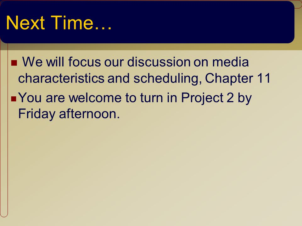 Next Time… We will focus our discussion on media characteristics and scheduling, Chapter 11 You are welcome to turn in Project 2 by Friday afternoon.