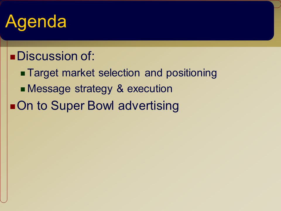 Agenda Discussion of: Target market selection and positioning Message strategy & execution On to Super Bowl advertising