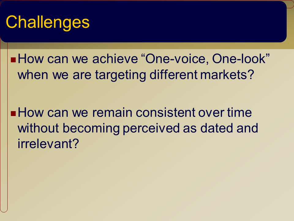 Challenges How can we achieve One-voice, One-look when we are targeting different markets.