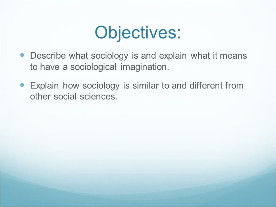 Objectives: Describe what sociology is and explain what it means to have a sociological imagination.