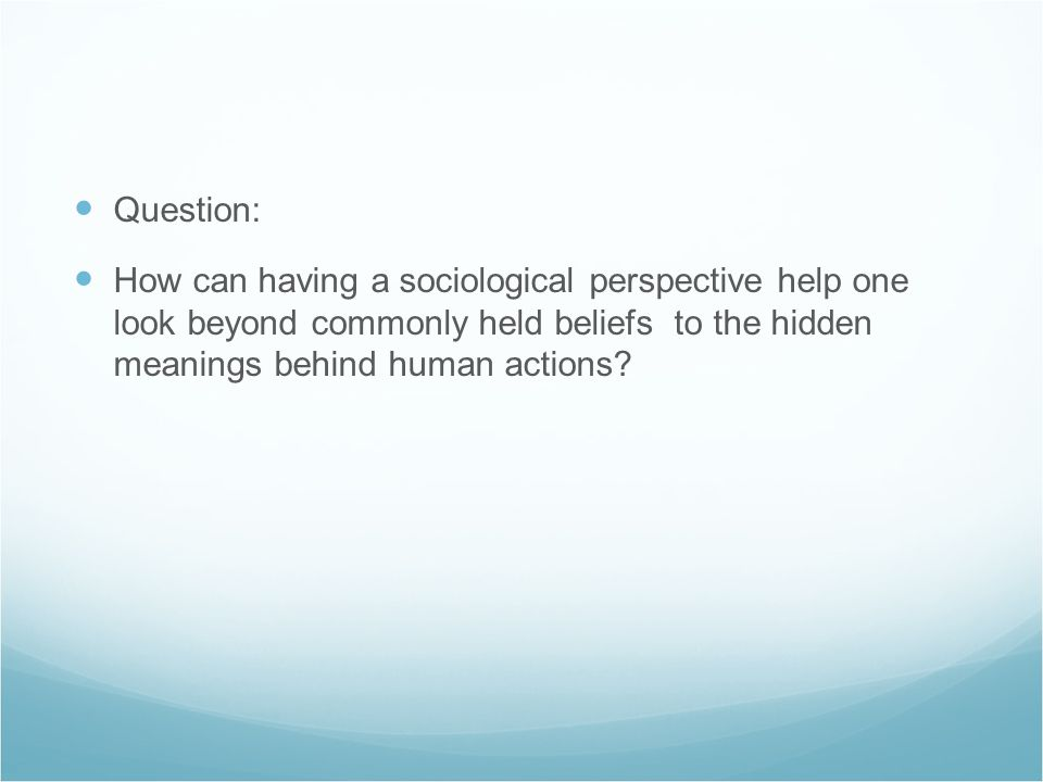 Question: How can having a sociological perspective help one look beyond commonly held beliefs to the hidden meanings behind human actions