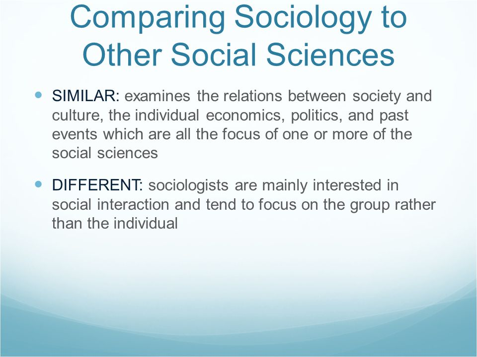 Comparing Sociology to Other Social Sciences SIMILAR: examines the relations between society and culture, the individual economics, politics, and past events which are all the focus of one or more of the social sciences DIFFERENT: sociologists are mainly interested in social interaction and tend to focus on the group rather than the individual