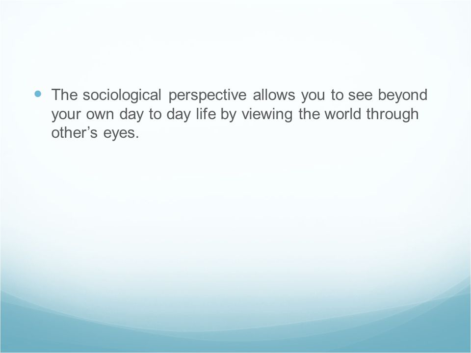 The sociological perspective allows you to see beyond your own day to day life by viewing the world through other's eyes.