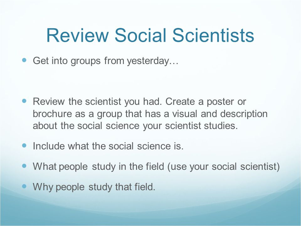 Review Social Scientists Get into groups from yesterday… Review the scientist you had.