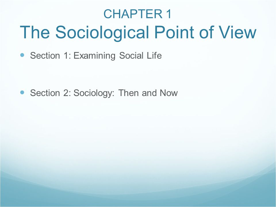 CHAPTER 1 The Sociological Point of View Section 1: Examining Social Life Section 2: Sociology: Then and Now
