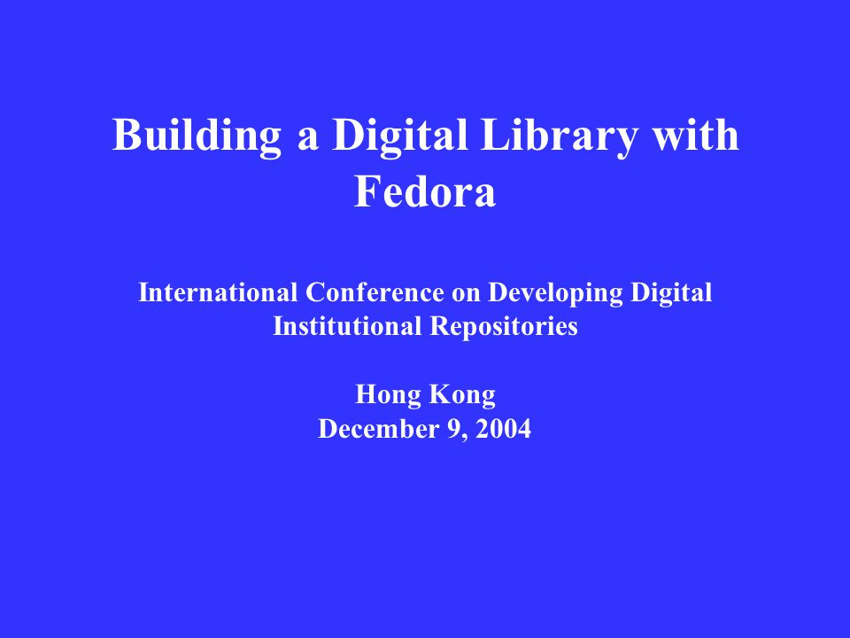 Building a Digital Library with Fedora International Conference on Developing Digital Institutional Repositories Hong Kong December 9, 2004