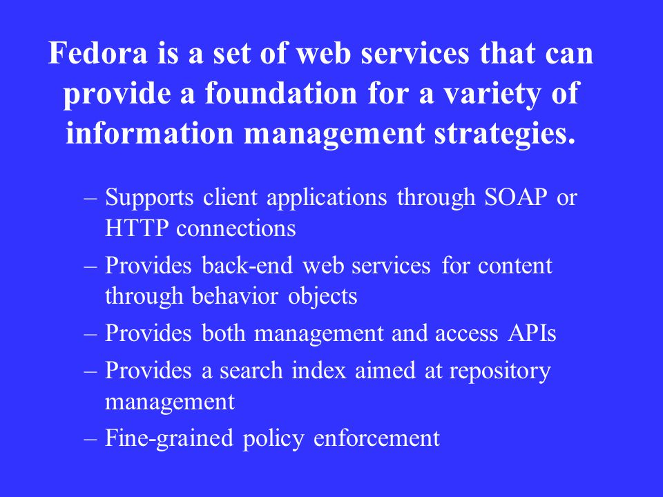 Fedora is a set of web services that can provide a foundation for a variety of information management strategies.