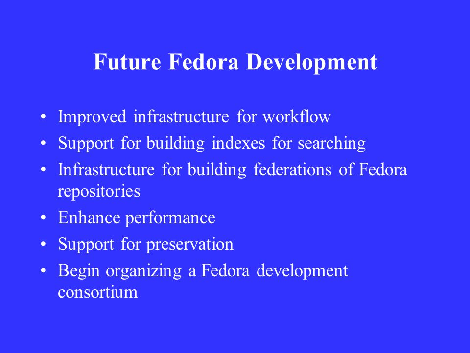 Future Fedora Development Improved infrastructure for workflow Support for building indexes for searching Infrastructure for building federations of Fedora repositories Enhance performance Support for preservation Begin organizing a Fedora development consortium
