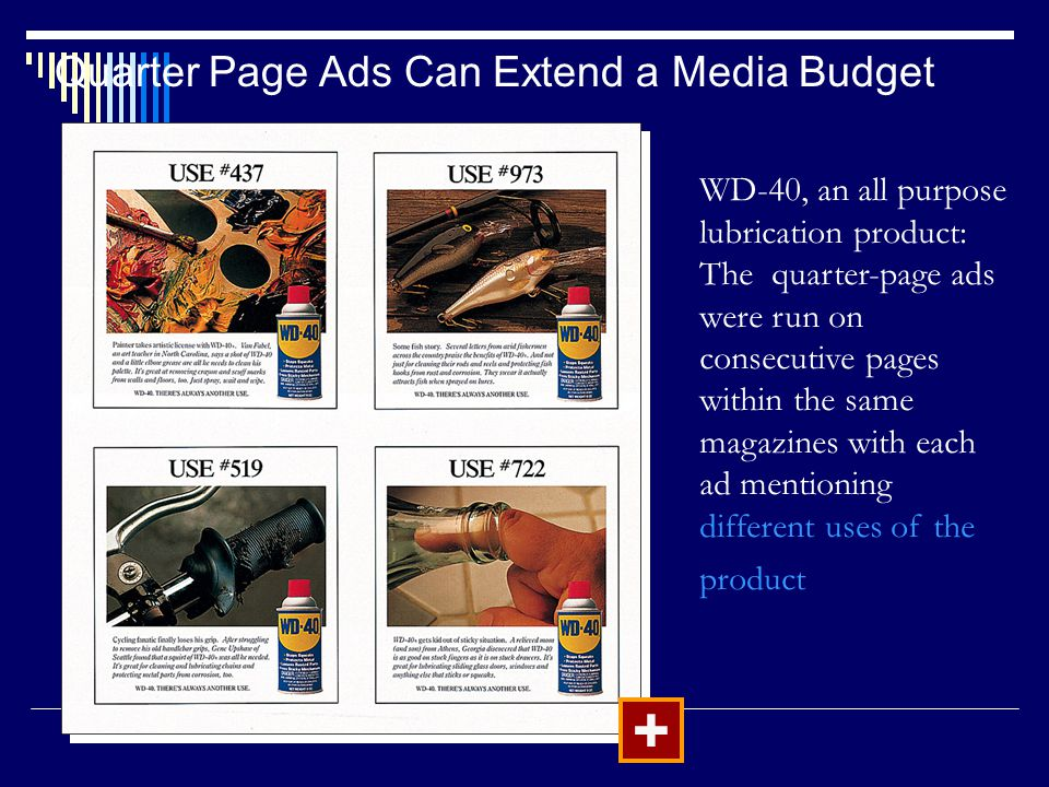 Quarter Page Ads Can Extend a Media Budget + WD-40, an all purpose lubrication product: The quarter-page ads were run on consecutive pages within the same magazines with each ad mentioning different uses of the product