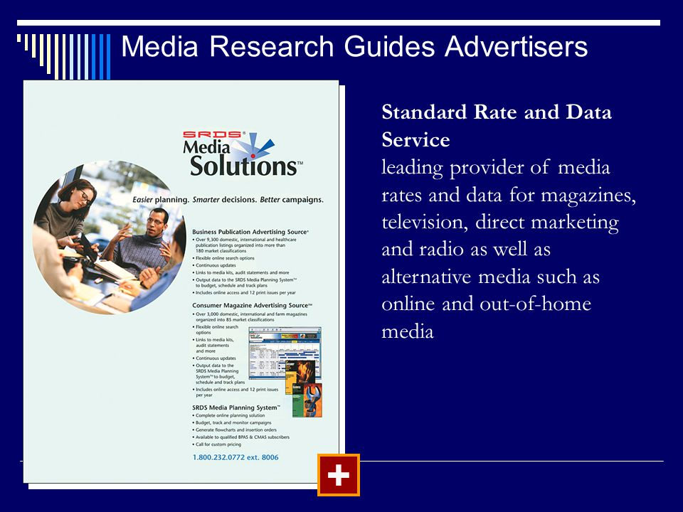 Media Research Guides Advertisers + Standard Rate and Data Service leading provider of media rates and data for magazines, television, direct marketing and radio as well as alternative media such as online and out-of-home media