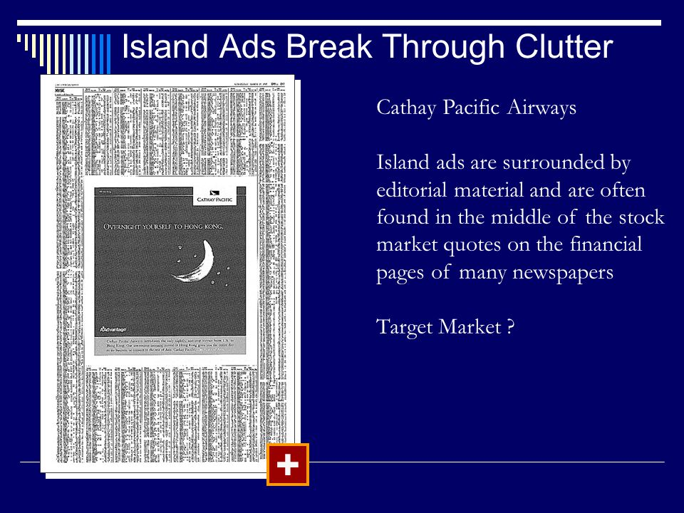 Island Ads Break Through Clutter + Cathay Pacific Airways Island ads are surrounded by editorial material and are often found in the middle of the stock market quotes on the financial pages of many newspapers Target Market