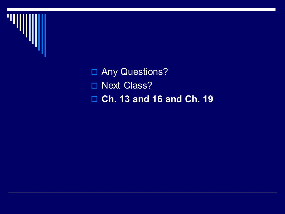  Any Questions  Next Class  Ch. 13 and 16 and Ch. 19