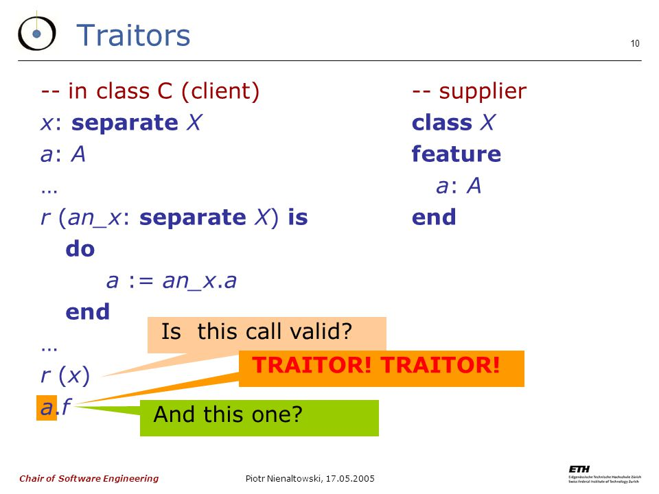 Chair of Software Engineering Piotr Nienaltowski, Traitors -- in class C (client) x: separate X a: A … r (an_x: separate X) is do a := an_x.a end … r (x) a.f -- supplier class X feature a: A end Is this call valid.