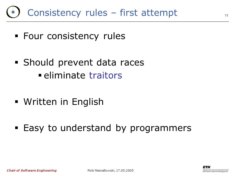 Chair of Software Engineering Piotr Nienaltowski, Consistency rules – first attempt  Four consistency rules  Should prevent data races  eliminate traitors  Written in English  Easy to understand by programmers