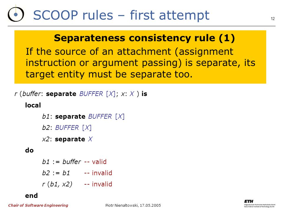 Chair of Software Engineering Piotr Nienaltowski, SCOOP rules – first attempt Separateness consistency rule (1) If the source of an attachment (assignment instruction or argument passing) is separate, its target entity must be separate too.