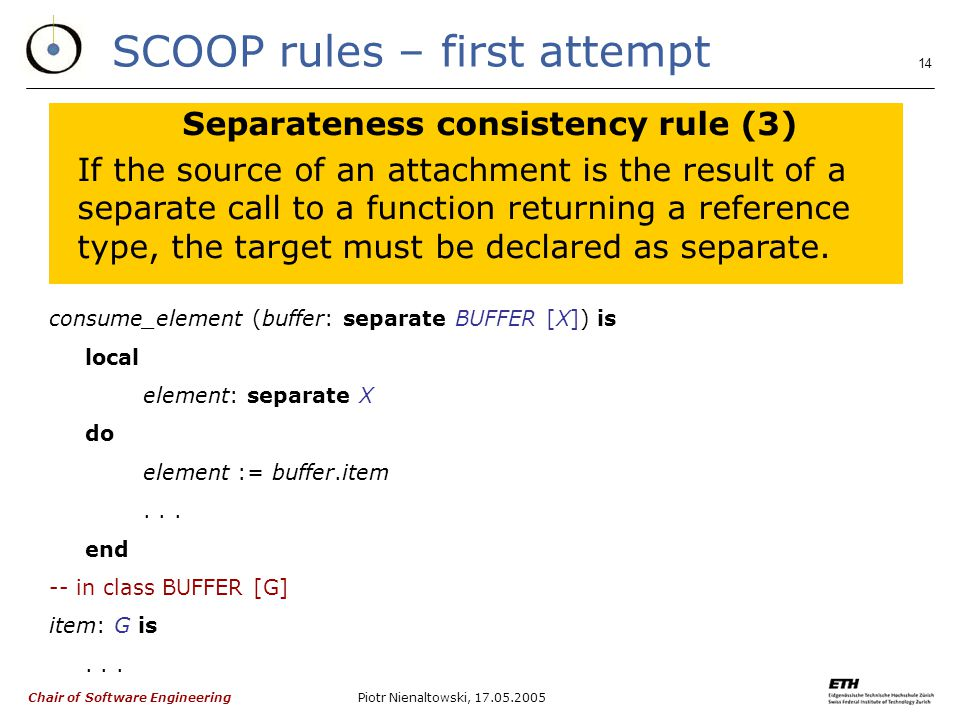 Chair of Software Engineering Piotr Nienaltowski, SCOOP rules – first attempt Separateness consistency rule (3) If the source of an attachment is the result of a separate call to a function returning a reference type, the target must be declared as separate.