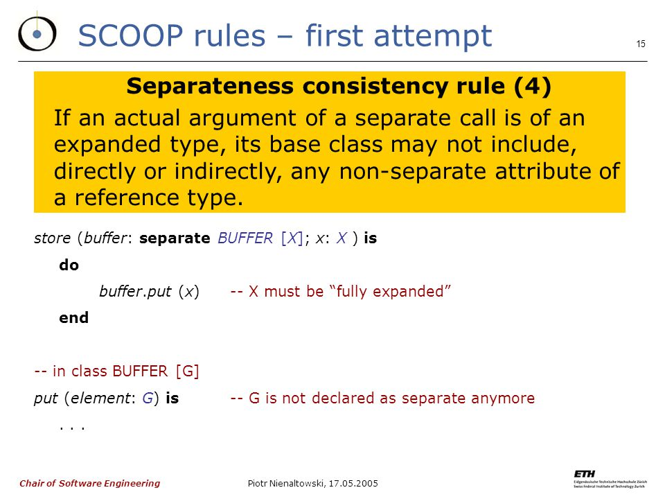 Chair of Software Engineering Piotr Nienaltowski, SCOOP rules – first attempt Separateness consistency rule (4) If an actual argument of a separate call is of an expanded type, its base class may not include, directly or indirectly, any non-separate attribute of a reference type.