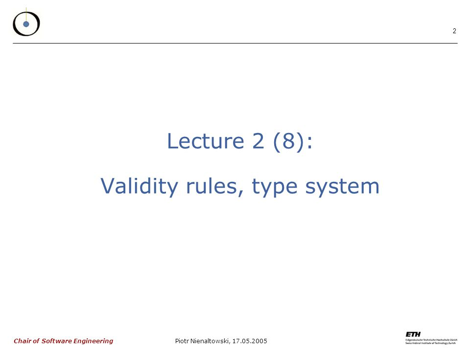 Chair of Software Engineering Piotr Nienaltowski, Lecture 2 (8): Validity rules, type system