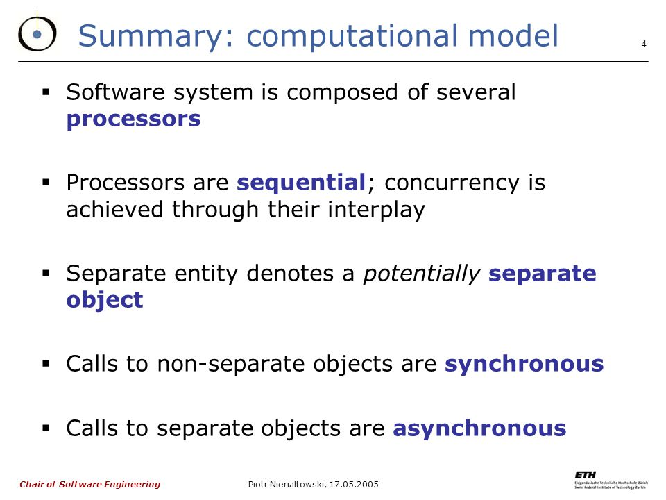Chair of Software Engineering Piotr Nienaltowski, Summary: computational model  Software system is composed of several processors  Processors are sequential; concurrency is achieved through their interplay  Separate entity denotes a potentially separate object  Calls to non-separate objects are synchronous  Calls to separate objects are asynchronous