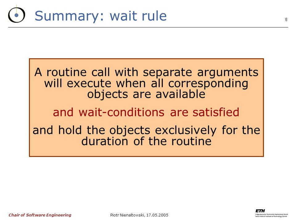 Chair of Software Engineering Piotr Nienaltowski, Summary: wait rule A routine call with separate arguments will execute when all corresponding objects are available and wait-conditions are satisfied and hold the objects exclusively for the duration of the routine