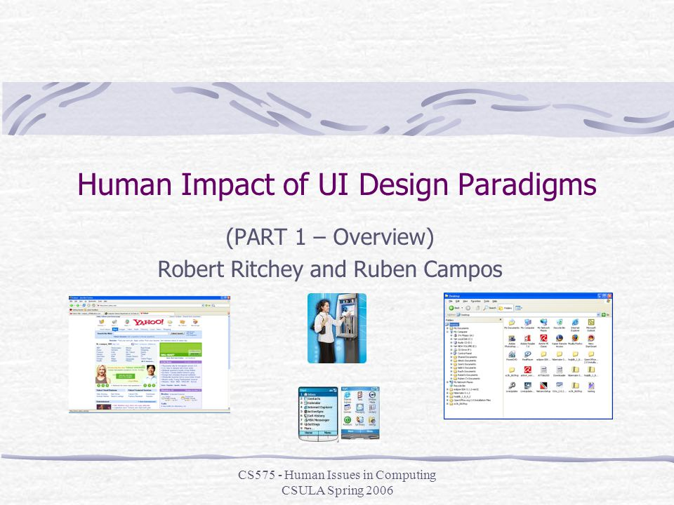 CS575 - Human Issues in Computing CSULA Spring 2006 Human Impact of UI Design Paradigms (PART 1 – Overview) Robert Ritchey and Ruben Campos