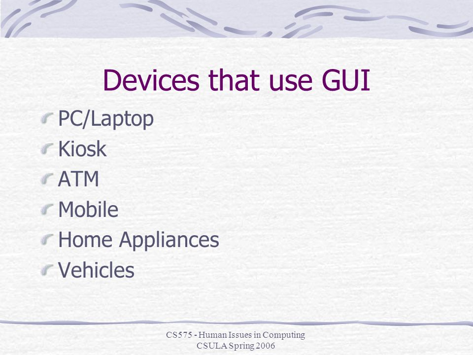 CS575 - Human Issues in Computing CSULA Spring 2006 Devices that use GUI PC/Laptop Kiosk ATM Mobile Home Appliances Vehicles