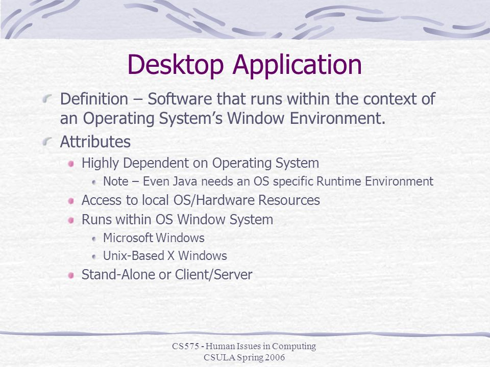 CS575 - Human Issues in Computing CSULA Spring 2006 Desktop Application Definition – Software that runs within the context of an Operating System's Window Environment.