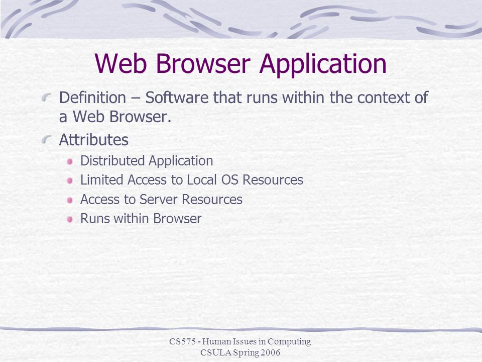 CS575 - Human Issues in Computing CSULA Spring 2006 Web Browser Application Definition – Software that runs within the context of a Web Browser.