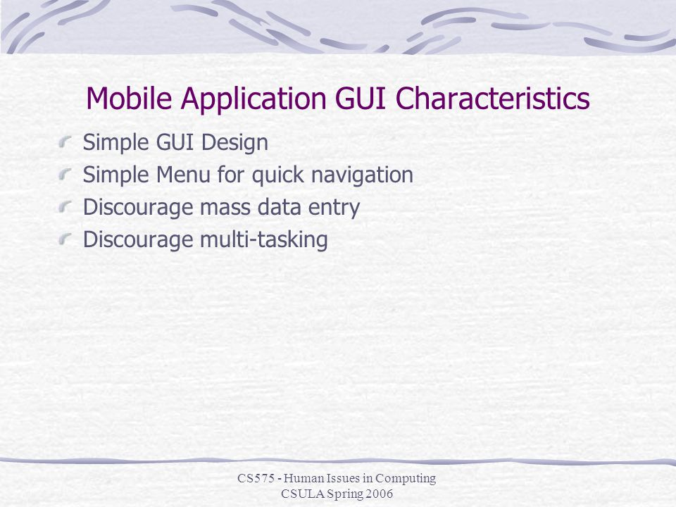 CS575 - Human Issues in Computing CSULA Spring 2006 Mobile Application GUI Characteristics Simple GUI Design Simple Menu for quick navigation Discourage mass data entry Discourage multi-tasking