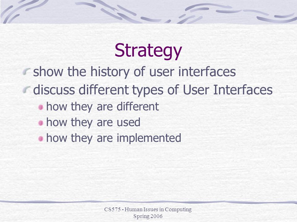 CS575 - Human Issues in Computing Spring 2006 Strategy show the history of user interfaces discuss different types of User Interfaces how they are different how they are used how they are implemented
