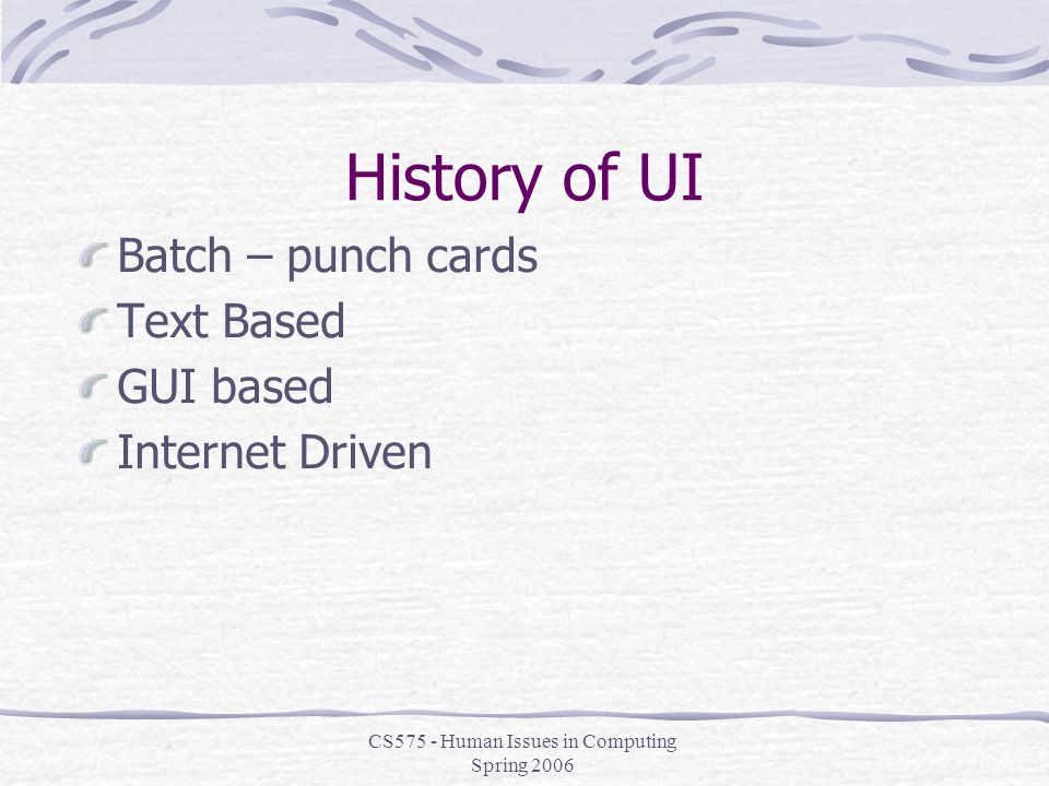 CS575 - Human Issues in Computing Spring 2006 History of UI Batch – punch cards Text Based GUI based Internet Driven