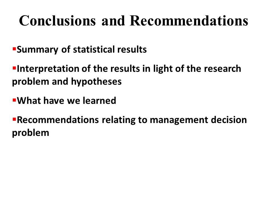 Conclusions and Recommendations  Summary of statistical results  Interpretation of the results in light of the research problem and hypotheses  What have we learned  Recommendations relating to management decision problem