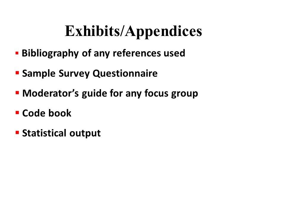  Bibliography of any references used  Sample Survey Questionnaire  Moderator's guide for any focus group  Code book  Statistical output Exhibits/Appendices