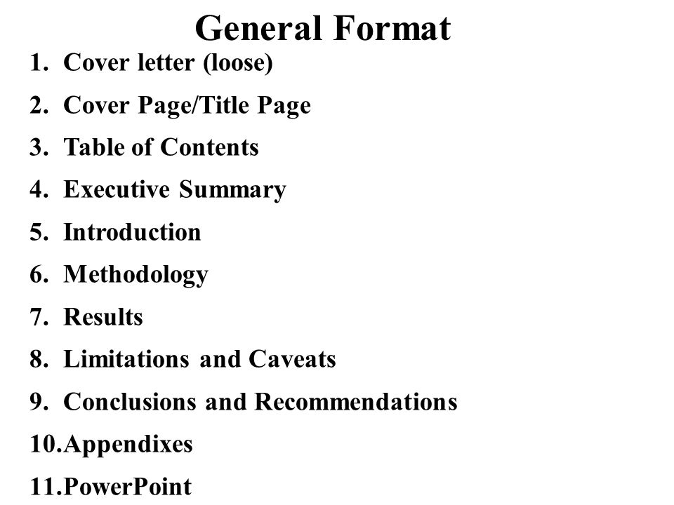 General Format 1.Cover letter (loose) 2.Cover Page/Title Page 3.Table of Contents 4.Executive Summary 5.Introduction 6.Methodology 7.Results 8.Limitations and Caveats 9.Conclusions and Recommendations 10.Appendixes 11.PowerPoint